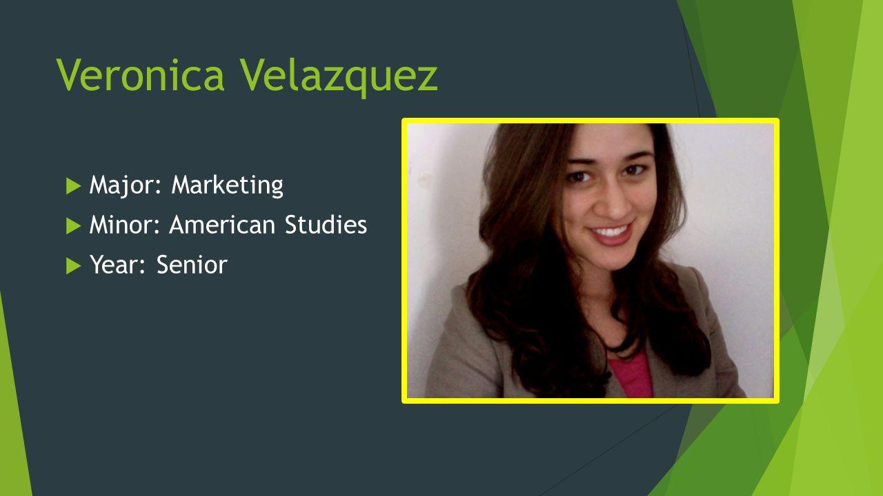 Veronica Velazquez Major: Marketing Minor: American Studies Year: Senior