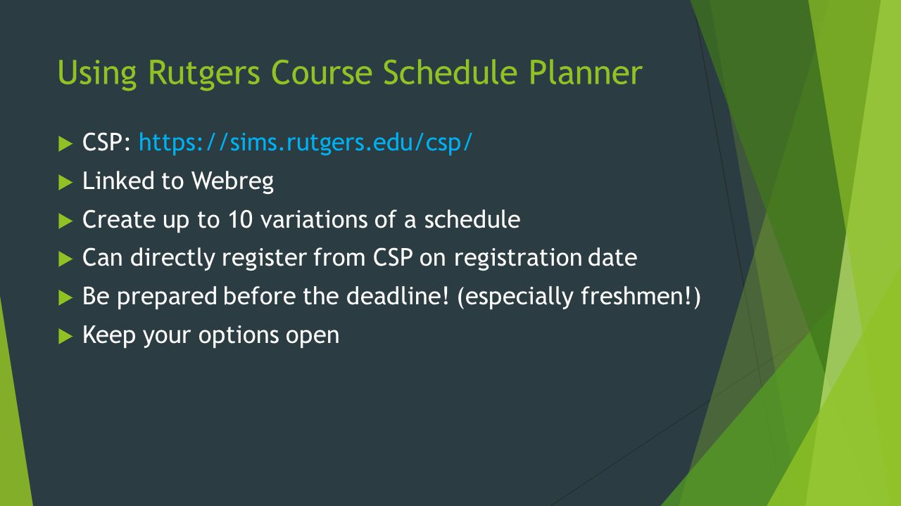 Using Rutgers Course Schedule Planner CSP: https://sims.rutgers.edu/csp/ Linked to Webreg Create up to 10 variations of a schedule Can directly register from CSP on registration date Be prepared before the deadline.