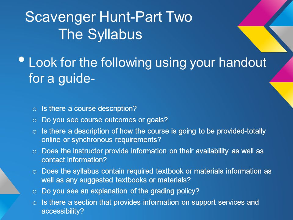 Scavenger Hunt-Part Two The Syllabus Look for the following using your handout for a guide- o Is there a course description? o Do you see course outco