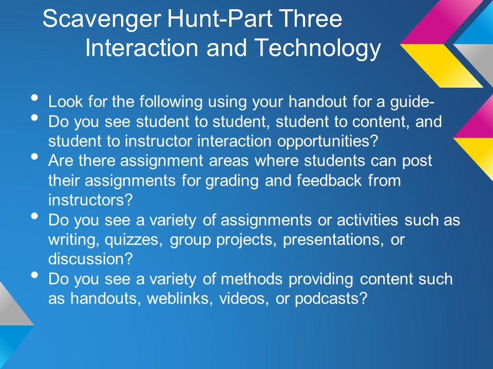 Scavenger Hunt-Part Three Interaction and Technology Look for the following using your handout for a guide- Do you see student to student, student to content, and student to instructor interaction opportunities.