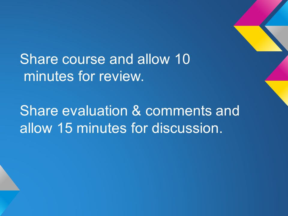 Share course and allow 10 minutes for review. Share evaluation & comments and allow 15 minutes for discussion.