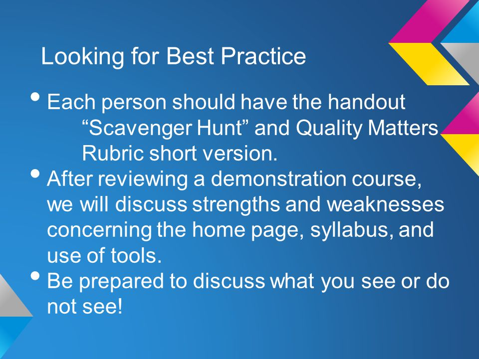 Looking for Best Practice Each person should have the handout Scavenger Hunt and Quality Matters Rubric short version.