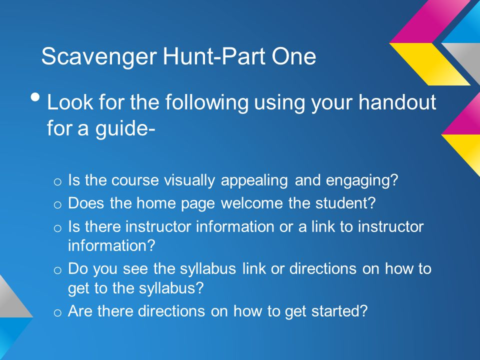 Scavenger Hunt-Part One Look for the following using your handout for a guide- o Is the course visually appealing and engaging? o Does the home page w