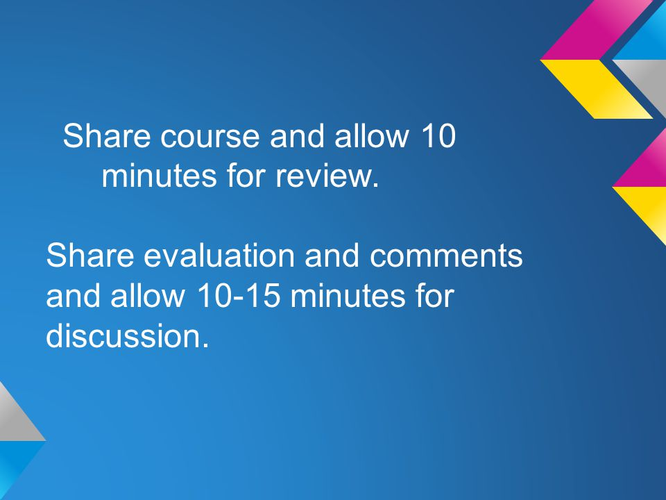 Share course and allow 10 minutes for review. Share evaluation and comments and allow 10-15 minutes for discussion.