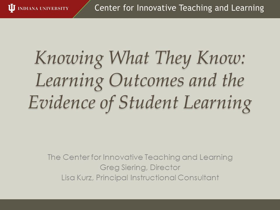 Knowing What They Know: Learning Outcomes and the Evidence of Student Learning The Center for Innovative Teaching and Learning Greg Siering, Director