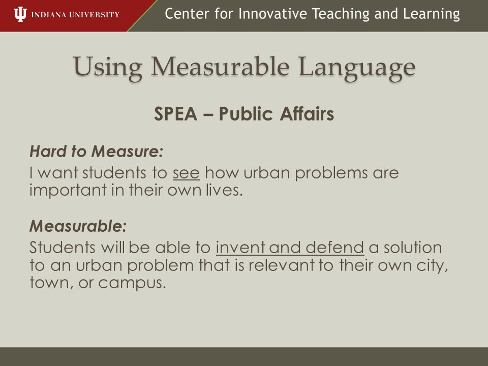 Using Measurable Language SPEA – Public Affairs Hard to Measure: I want students to see how urban problems are important in their own lives. Measurabl