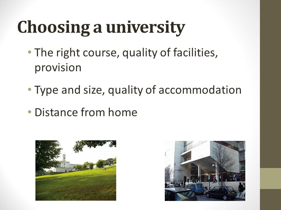 Choosing a university The right course, quality of facilities, provision Type and size, quality of accommodation Distance from home