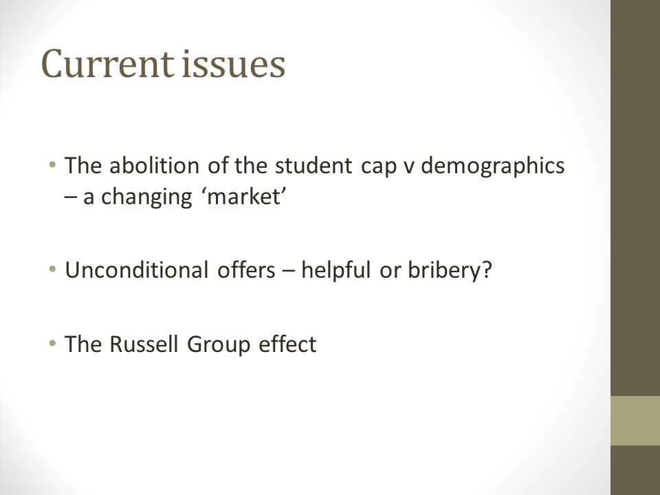 Current issues The abolition of the student cap v demographics – a changing market Unconditional offers – helpful or bribery? The Russell Group effect