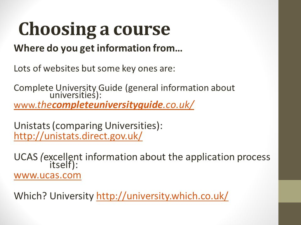 Choosing a course Where do you get information from… Lots of websites but some key ones are: Complete University Guide (general information about univ