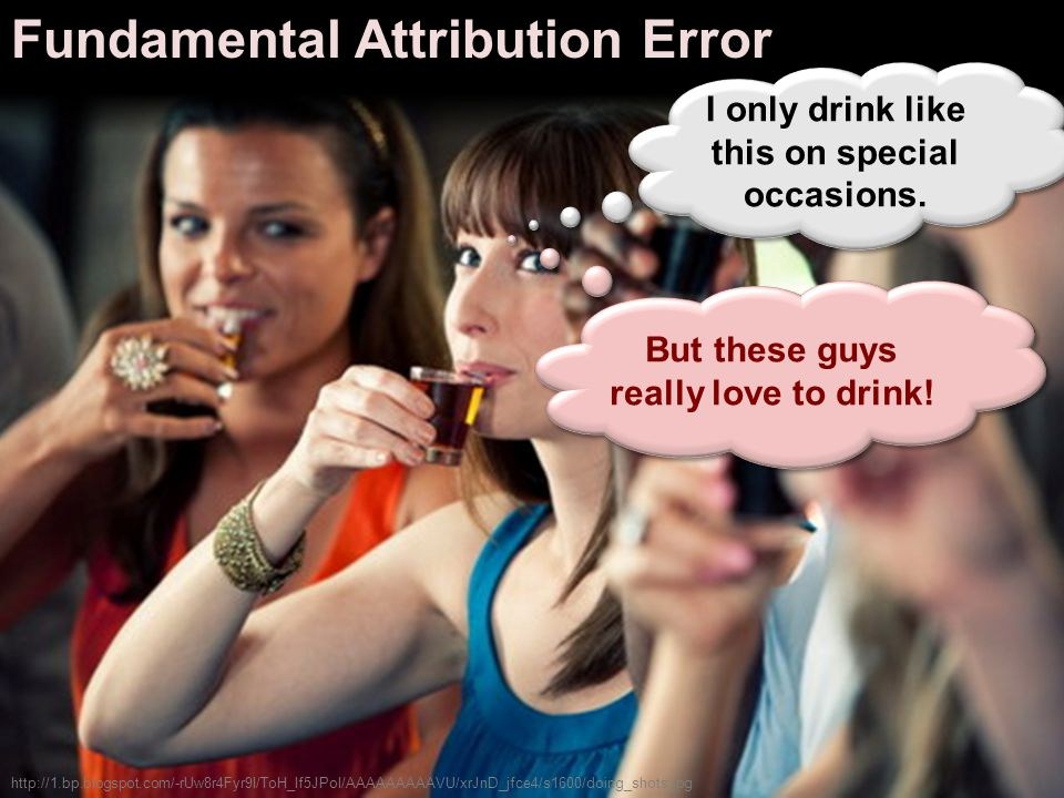 Fundamental Attribution Error http://1.bp.blogspot.com/-rUw8r4Fyr9I/ToH_If5JPoI/AAAAAAAAAVU/xrJnD_jfce4/s1600/doing_shots.jpg I only drink like this on special occasions.