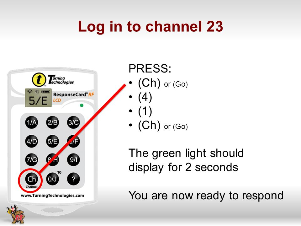 Log in to channel 23 PRESS: (Ch) or (Go) (4) (1) (Ch) or (Go) The green light should display for 2 seconds You are now ready to respond