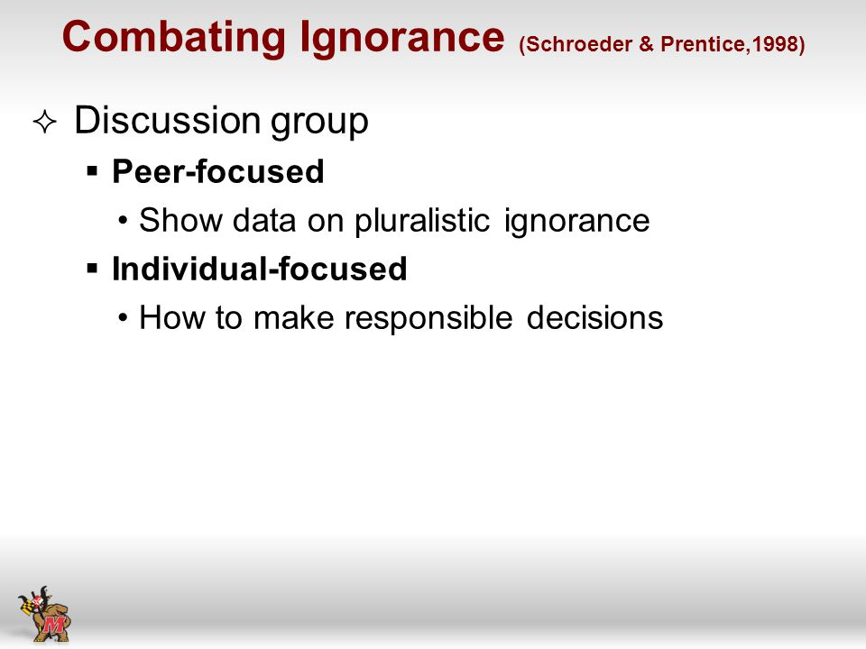 Combating Ignorance (Schroeder & Prentice,1998) Discussion group Peer-focused Show data on pluralistic ignorance Individual-focused How to make responsible decisions