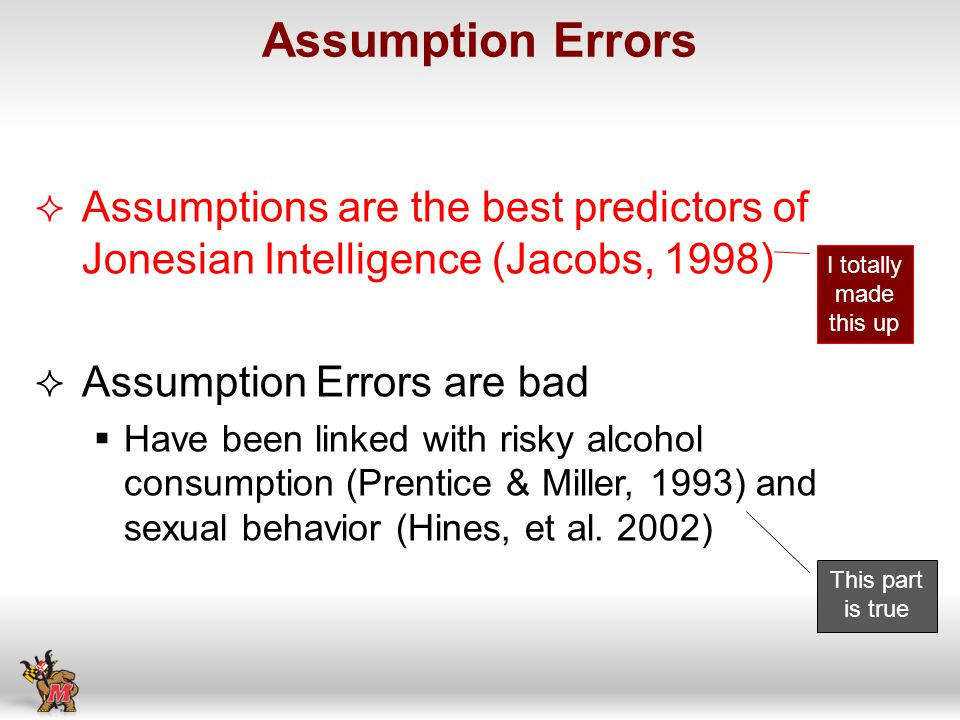 Assumptions are the best predictors of Jonesian Intelligence (Jacobs, 1998) Assumption Errors are bad Have been linked with risky alcohol consumption (Prentice & Miller, 1993) and sexual behavior (Hines, et al.