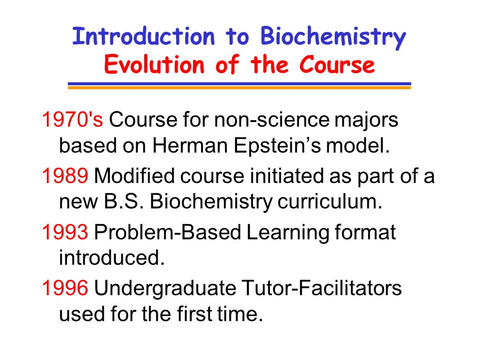 Introduction to Biochemistry Evolution of the Course 1970 s Course for non-science majors based on Herman Epsteins model.