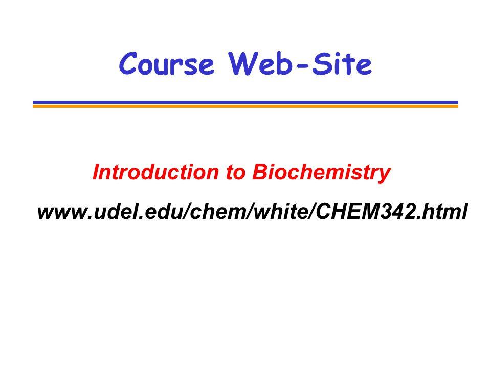 Course Web-Site Introduction to Biochemistry www.udel.edu/chem/white/CHEM342.html