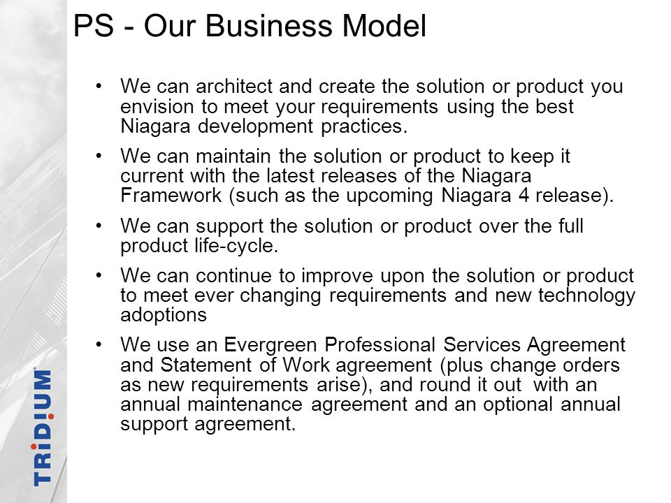PS - Our Business Model We can architect and create the solution or product you envision to meet your requirements using the best Niagara development