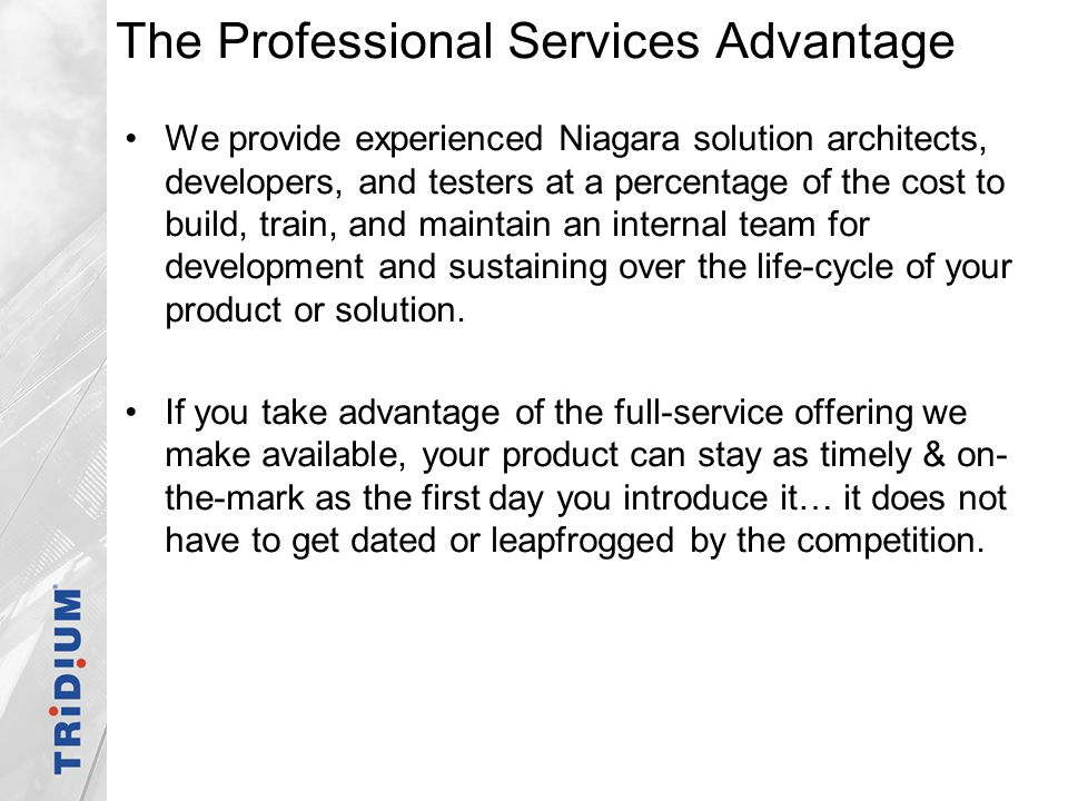 The Professional Services Advantage We provide experienced Niagara solution architects, developers, and testers at a percentage of the cost to build,