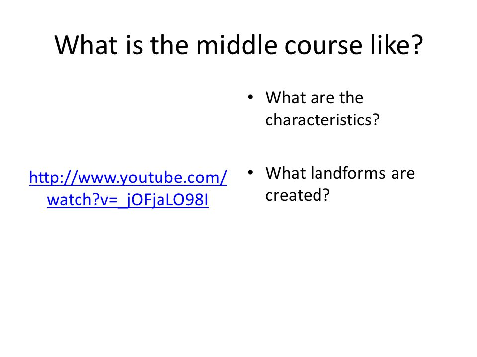 What is the middle course like? http://www.youtube.com/ watch?v=_jOFjaLO98I What are the characteristics? What landforms are created?