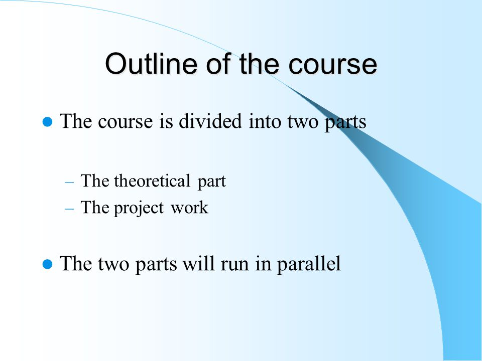 Outline of the course The course is divided into two parts – The theoretical part – The project work The two parts will run in parallel