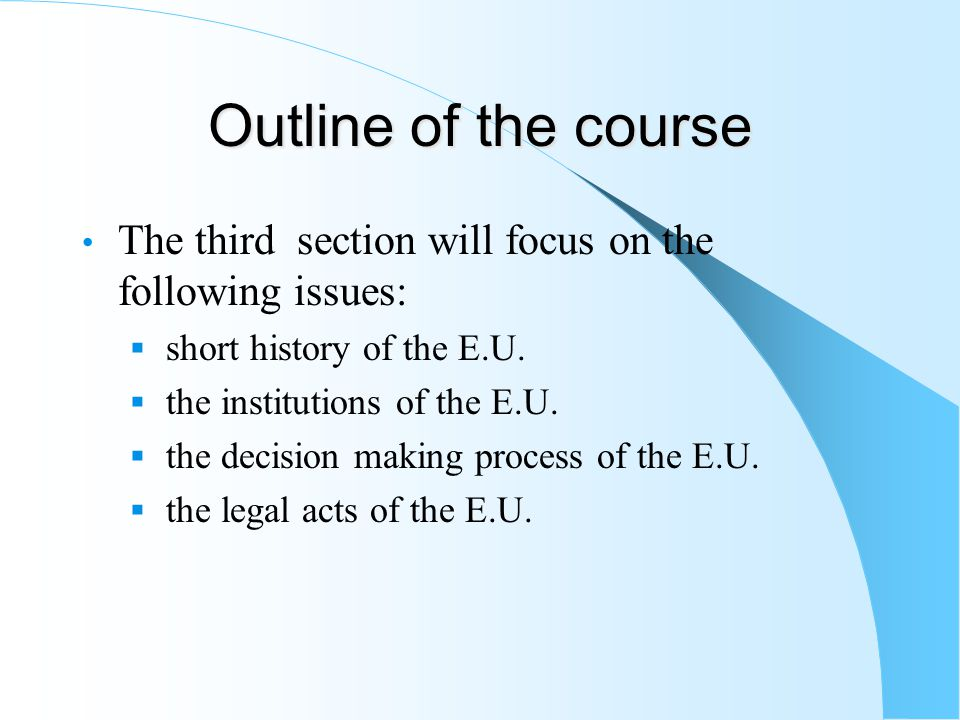 Outline of the course The third section will focus on the following issues: short history of the E.U. the institutions of the E.U. the decision making
