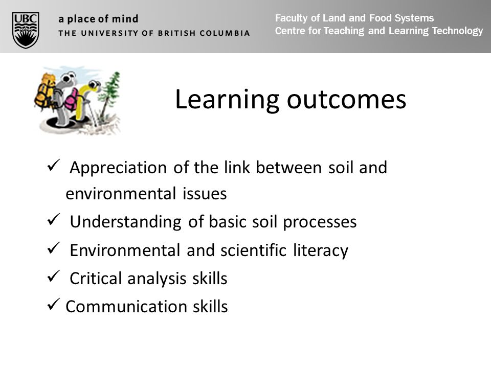 Learning outcomes Appreciation of the link between soil and environmental issues Understanding of basic soil processes Environmental and scientific literacy Critical analysis skills Communication skills Faculty of Land and Food Systems Centre for Teaching and Learning Technology