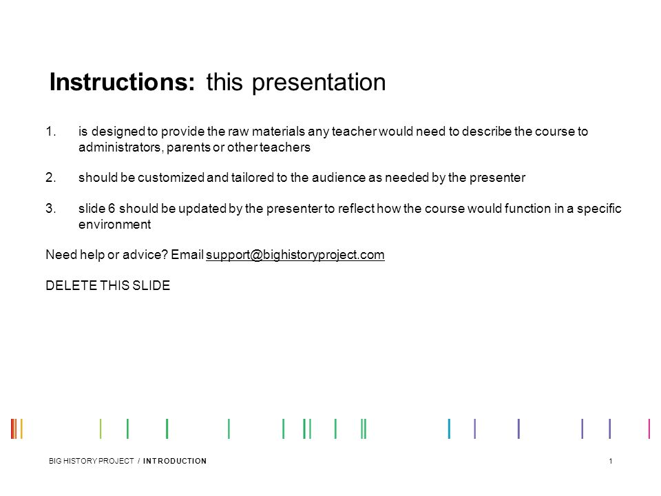 1BIG HISTORY PROJECT / INTRODUCTION 1.is designed to provide the raw materials any teacher would need to describe the course to administrators, parents or other teachers 2.should be customized and tailored to the audience as needed by the presenter 3.slide 6 should be updated by the presenter to reflect how the course would function in a specific environment Need help or advice.