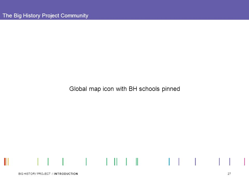 27BIG HISTORY PROJECT / INTRODUCTION The Big History Project Community Global map icon with BH schools pinned