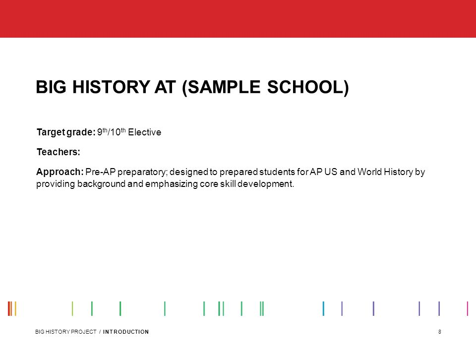 8BIG HISTORY PROJECT / INTRODUCTION BIG HISTORY AT (SAMPLE SCHOOL) Target grade: 9 th /10 th Elective Teachers: Approach: Pre-AP preparatory; designed to prepared students for AP US and World History by providing background and emphasizing core skill development.