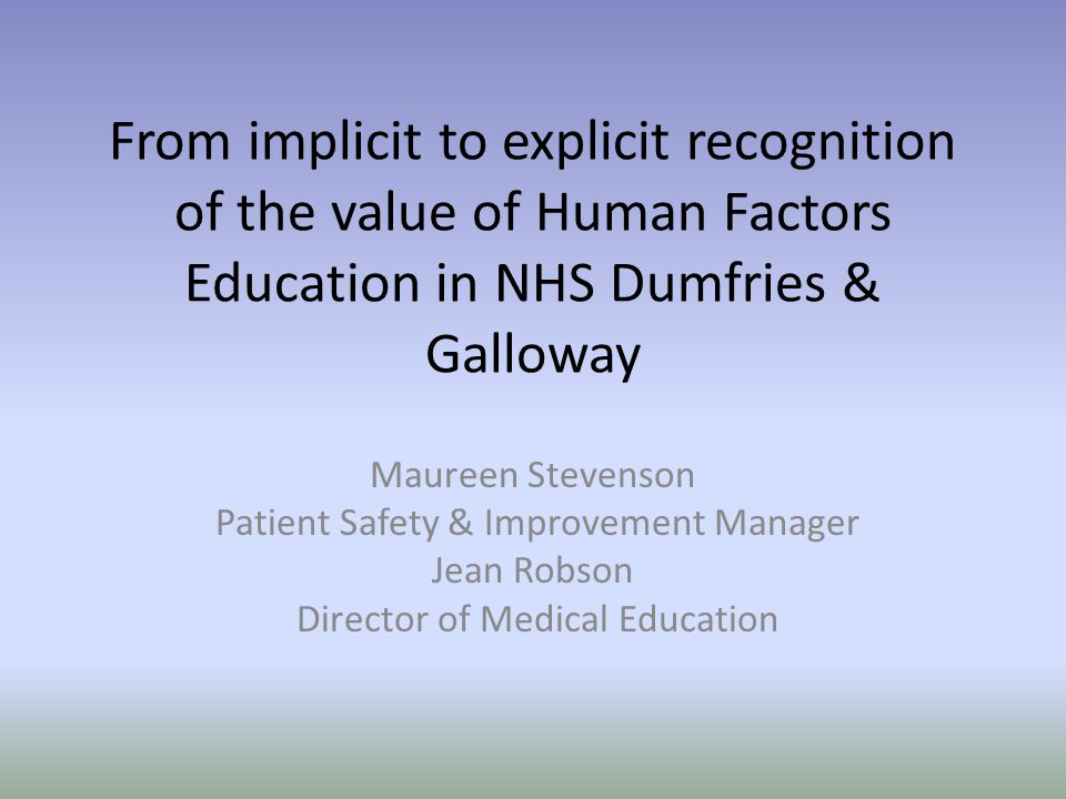 From implicit to explicit recognition of the value of Human Factors Education in NHS Dumfries & Galloway Maureen Stevenson Patient Safety & Improvemen