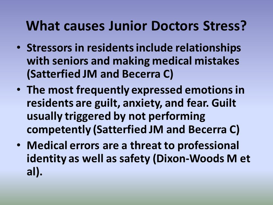 What causes Junior Doctors Stress? Stressors in residents include relationships with seniors and making medical mistakes (Satterfied JM and Becerra C)
