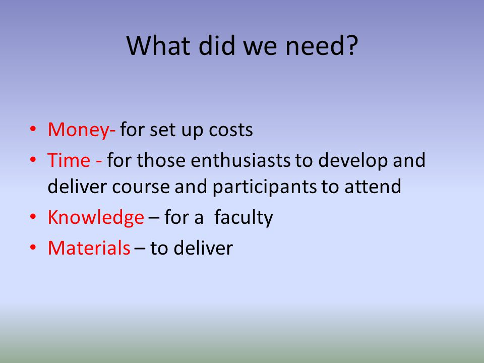 What did we need? Money- for set up costs Time - for those enthusiasts to develop and deliver course and participants to attend Knowledge – for a facu
