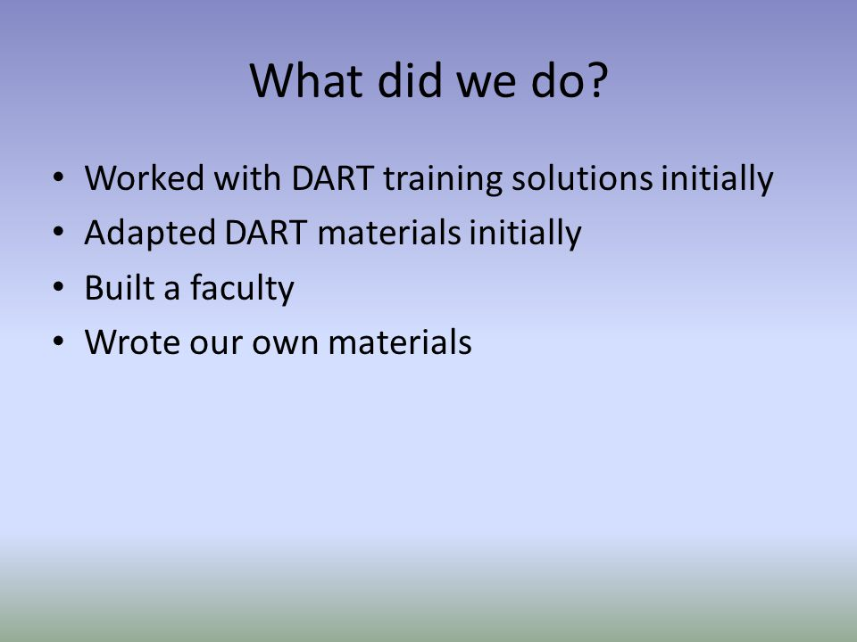 What did we do? Worked with DART training solutions initially Adapted DART materials initially Built a faculty Wrote our own materials