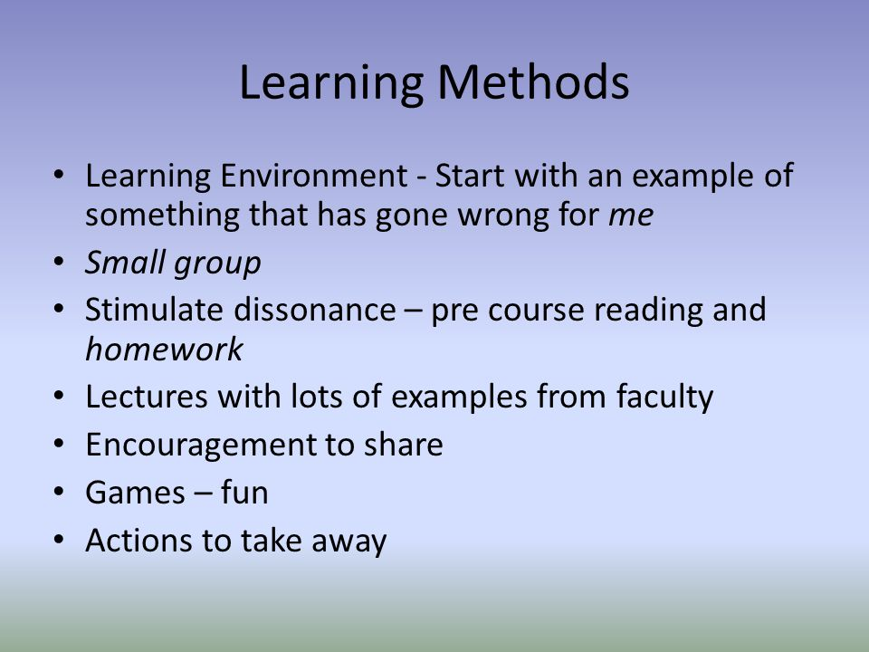 Learning Methods Learning Environment - Start with an example of something that has gone wrong for me Small group Stimulate dissonance – pre course re