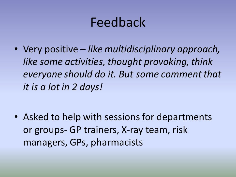 Feedback Very positive – like multidisciplinary approach, like some activities, thought provoking, think everyone should do it. But some comment that