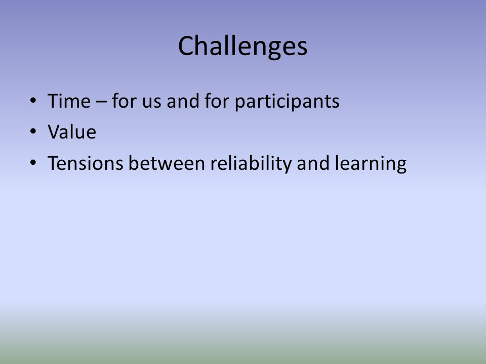 Challenges Time – for us and for participants Value Tensions between reliability and learning