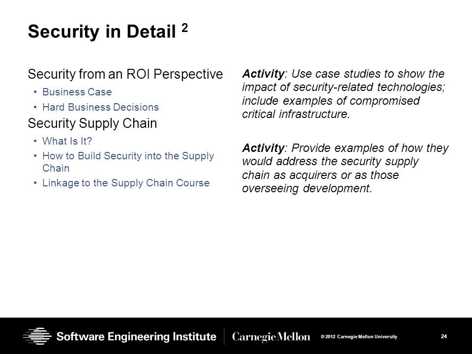 24 © 2012 Carnegie Mellon University Security in Detail 2 Security from an ROI Perspective Business Case Hard Business Decisions Security Supply Chain What Is It.