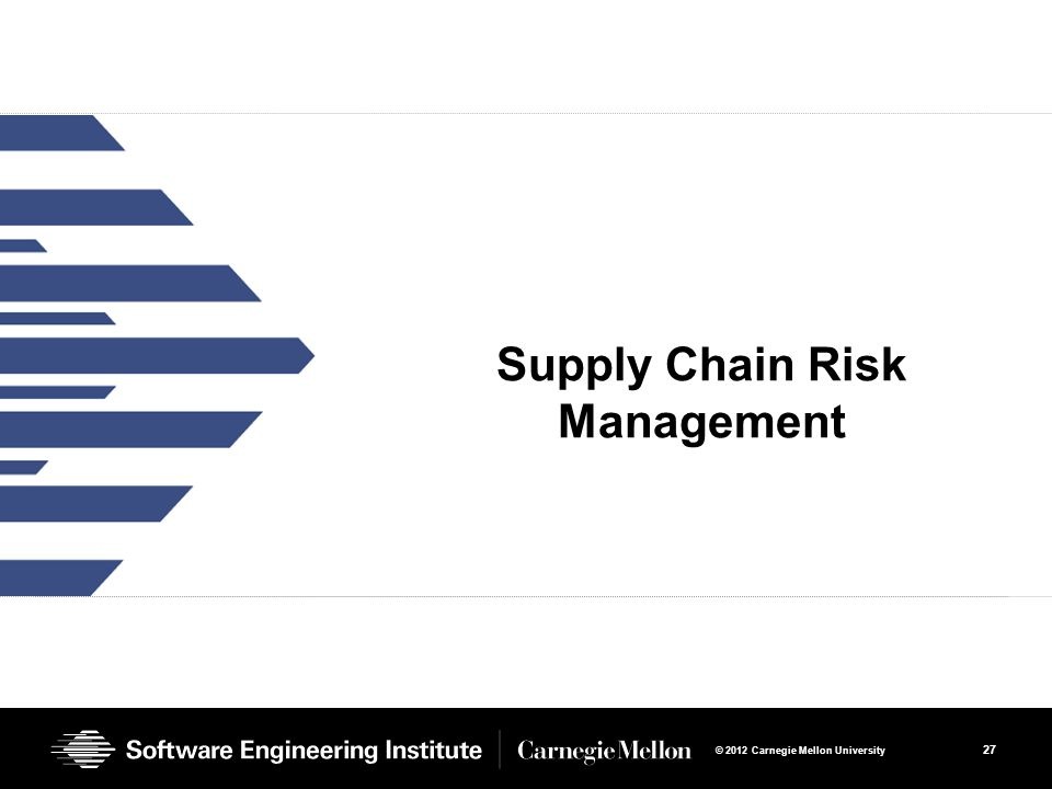 27 © 2012 Carnegie Mellon University Supply Chain Risk Management