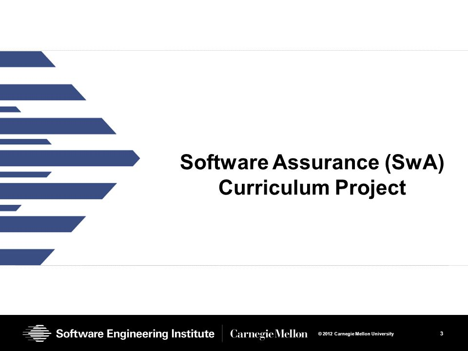3 © 2012 Carnegie Mellon University Software Assurance (SwA) Curriculum Project