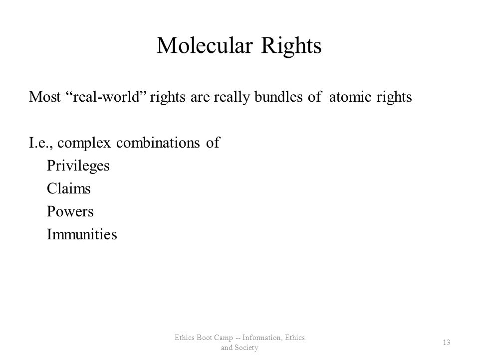 Molecular Rights Most real-world rights are really bundles of atomic rights I.e., complex combinations of Privileges Claims Powers Immunities 13 Ethics Boot Camp -- Information, Ethics and Society