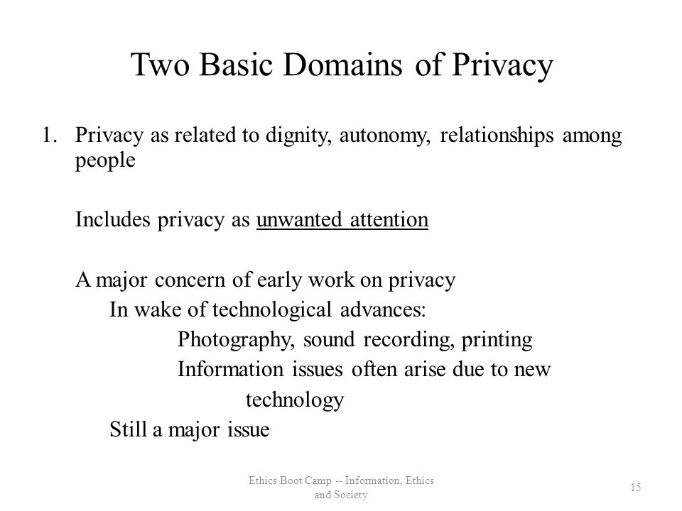 Two Basic Domains of Privacy 1.Privacy as related to dignity, autonomy, relationships among people Includes privacy as unwanted attention A major concern of early work on privacy In wake of technological advances: Photography, sound recording, printing Information issues often arise due to new technology Still a major issue 15 Ethics Boot Camp -- Information, Ethics and Society