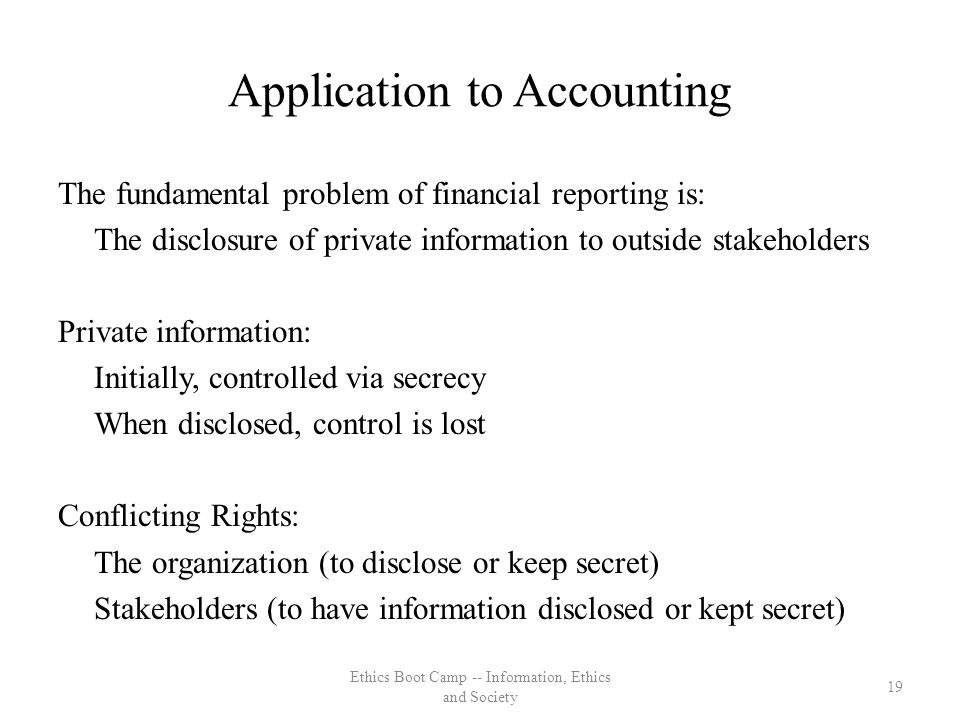Application to Accounting The fundamental problem of financial reporting is: The disclosure of private information to outside stakeholders Private information: Initially, controlled via secrecy When disclosed, control is lost Conflicting Rights: The organization (to disclose or keep secret) Stakeholders (to have information disclosed or kept secret) 19 Ethics Boot Camp -- Information, Ethics and Society