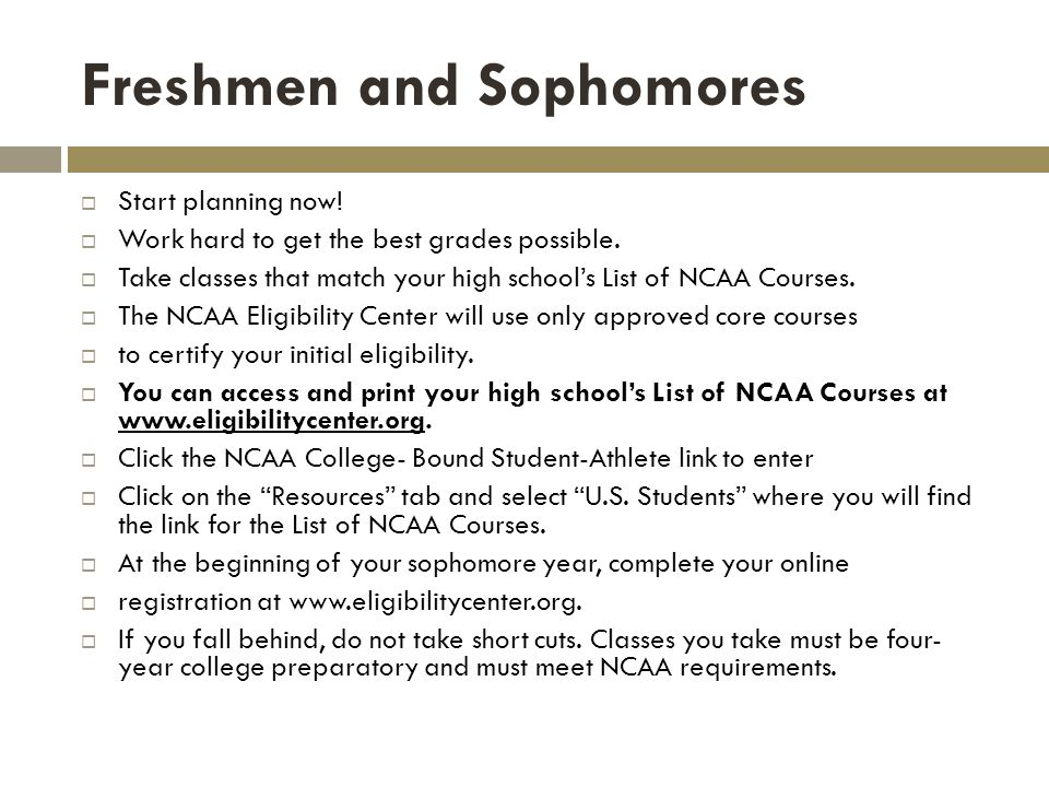 Freshmen and Sophomores Start planning now. Work hard to get the best grades possible.