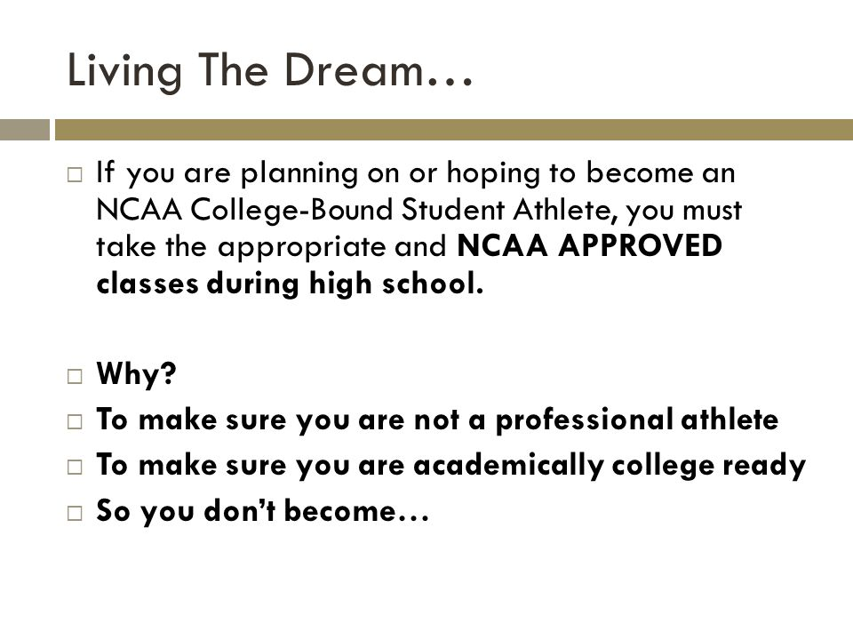 Living The Dream… If you are planning on or hoping to become an NCAA College-Bound Student Athlete, you must take the appropriate and NCAA APPROVED classes during high school.