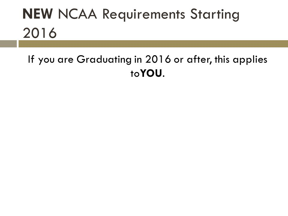 NEW NCAA Requirements Starting 2016 If you are Graduating in 2016 or after, this applies toYOU.