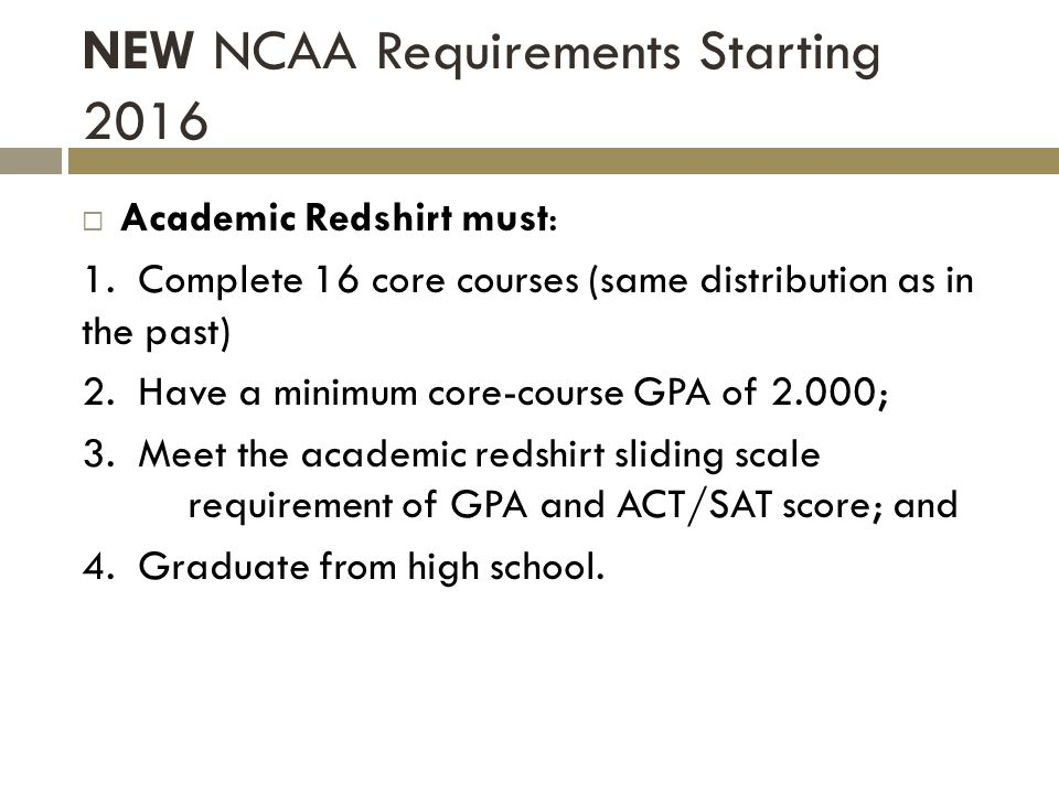 NEW NCAA Requirements Starting 2016 Academic Redshirt must: 1. Complete 16 core courses (same distribution as in the past) 2. Have a minimum core-cour