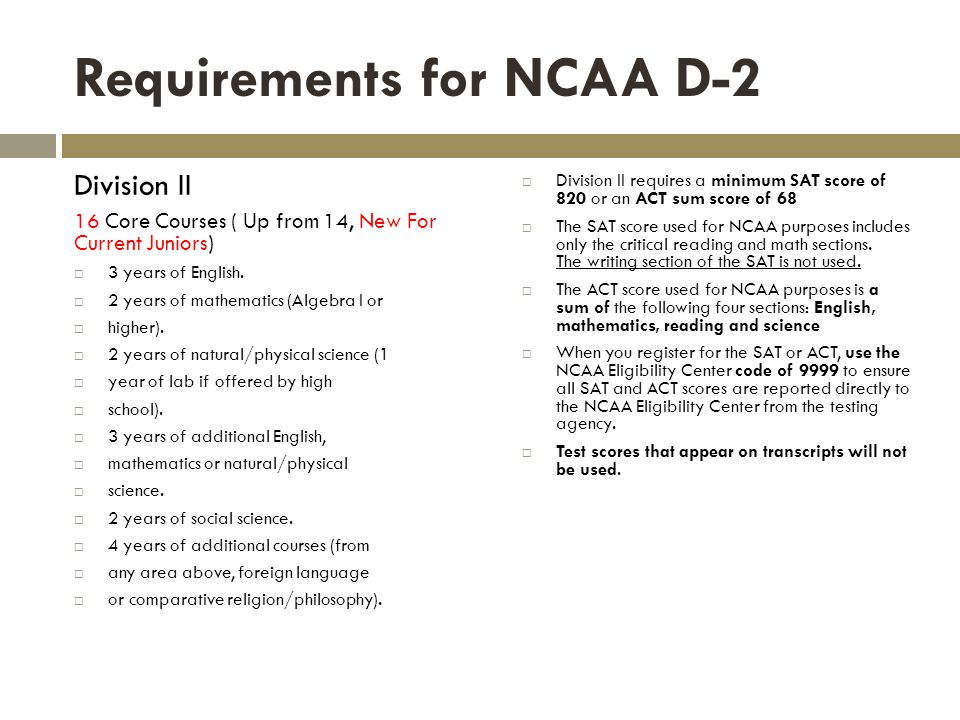 Requirements for NCAA D-2 Division II 16 Core Courses ( Up from 14, New For Current Juniors) 3 years of English.