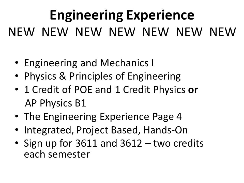 Engineering Experience NEW NEW NEW NEW NEW NEW NEW Engineering and Mechanics I Physics & Principles of Engineering 1 Credit of POE and 1 Credit Physics or AP Physics B1 The Engineering Experience Page 4 Integrated, Project Based, Hands-On Sign up for 3611 and 3612 – two credits each semester
