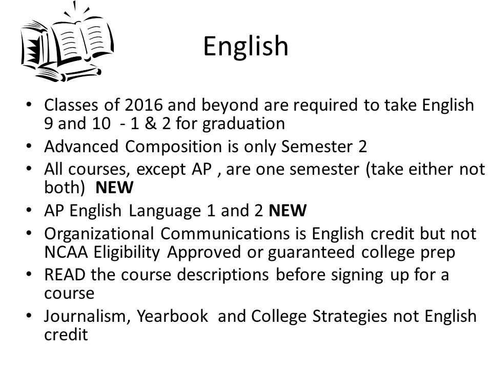 English Classes of 2016 and beyond are required to take English 9 and 10 - 1 & 2 for graduation Advanced Composition is only Semester 2 All courses, except AP, are one semester (take either not both) NEW AP English Language 1 and 2 NEW Organizational Communications is English credit but not NCAA Eligibility Approved or guaranteed college prep READ the course descriptions before signing up for a course Journalism, Yearbook and College Strategies not English credit