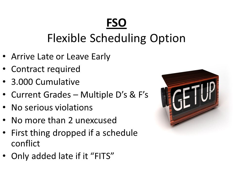 FSO Flexible Scheduling Option Arrive Late or Leave Early Contract required 3.000 Cumulative Current Grades – Multiple Ds & Fs No serious violations N