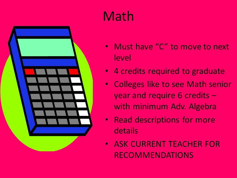Math Must have C to move to next level 4 credits required to graduate Colleges like to see Math senior year and require 6 credits – with minimum Adv.